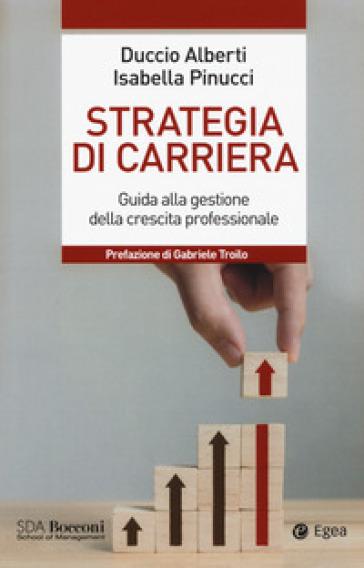 Strategia di carriera. Guida alla gestione della crescita professionale - Duccio Alberti  