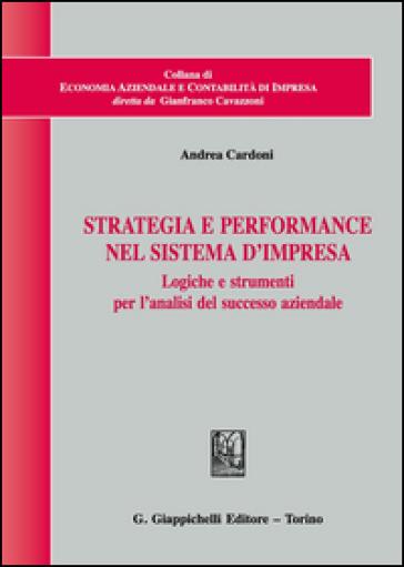 Strategia e performance nel sistema d'impresa. Logiche e strumenti per l'analisi del successo aziendale - Andrea Cardoni |