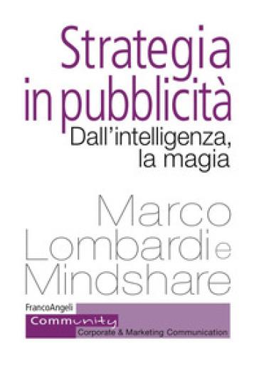 Strategia in pubblicità. Dall'intelligenza, la magia - Marco Lombardi |