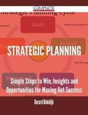 Strategic Planning - Simple Steps to Win, Insights and Opportunities for Maxing Out Success