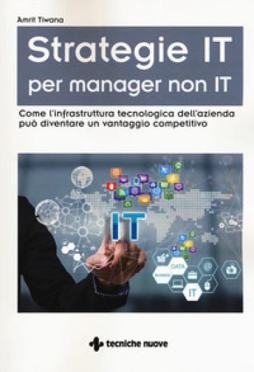 Strategie IT per manager non IT. Come l'infrastruttura tecnologica dell'azienda può diventare un vantaggio competitivo - Amrit Tiwana | Thecosgala.com
