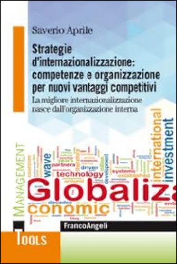 Strategie d'internazionalizzazione: competenze e organizzazione per nuovi vantaggi competitivi. La migliore internazionalizzazione nasce dall'organizzazione interna - Saverio Aprile | Ericsfund.org