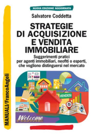 Strategie di acquisizione e vendita immobiliare. Suggerimenti pratici per agenti immobiliari, neofiti o esperti, che vogliono distinguersi nel mercato - Salvatore Coddetta |