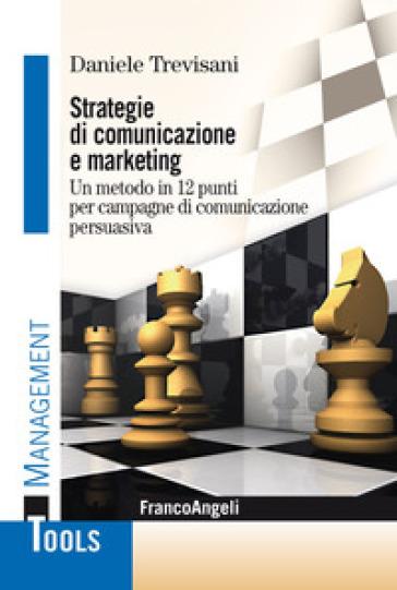 Strategie di comunicazione e marketing. Un metodo in 12 punti per campagne di comunicazione persuasiva