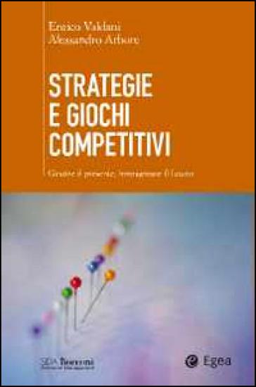 Strategie e giochi competitivi. Gestire il presente, immaginare il futuro. Con aggiornamento online - Enrico Valdani |