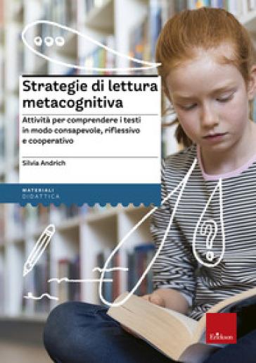 Strategie di lettura metacognitiva. Attività per comprendere i testi in modo consapevole, riflessivo e cooperativo - Silvia Andrich |