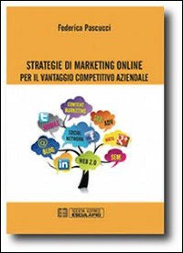 Strategie di marketing online per il vantaggio competitivo aziendale - Federica Pascucci pdf epub