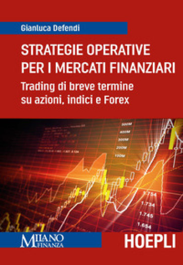 Strategie operative per i mercati finanziari. Trading di breve termine su azioni, indice e Forex - Gianluca Defendi |