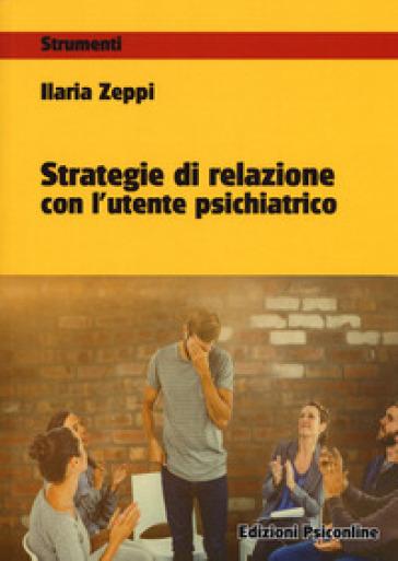 Strategie di relazione con l'utente psichiatrico - Ilaria Zeppi |
