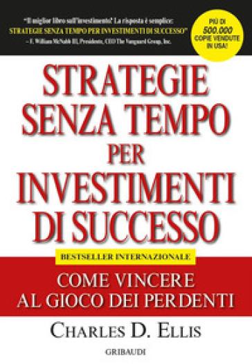 Strategie senza tempo per investimenti di successo. Come vincere al gioco dei perdenti - Charles D. Ellis |
