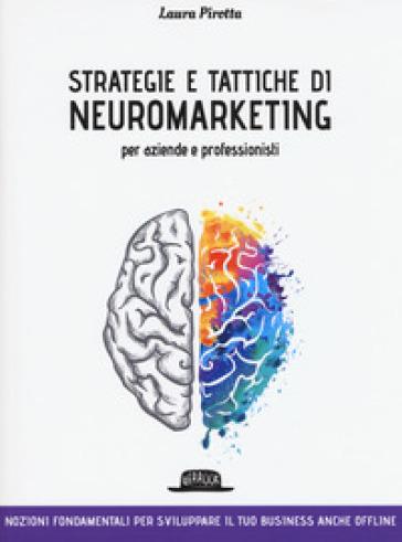 Strategie e tattiche di neuromarketing per aziende e professionisti. Nozioni fondamentali per sviluppare il tuo business anche offline - Laura Pirotta |