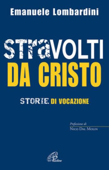 Stravolti da Cristo. Storie di vocazione - Emanuele Lombardini  