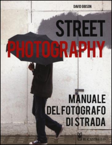 Street photography. Manuale del fotografo di strada - David Gibson pdf epub
