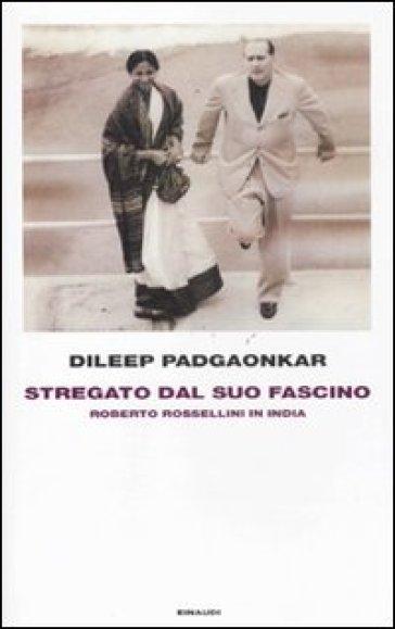 Stregato dal suo fascino. Roberto Rossellini in India - Dileep Padgaonkar |