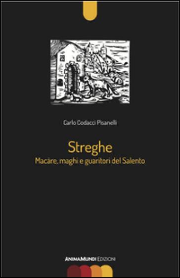Streghe. Màcare, maghi e guaritori del Salento - Carlo Codacci Pisanelli |