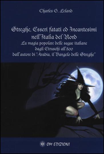 Streghe, esseri fatati ed incantesimi nell'Italia del nord. La magia popolare delle saghe italiane dagli etruschi all''800 - Charles Godfrey Leland |
