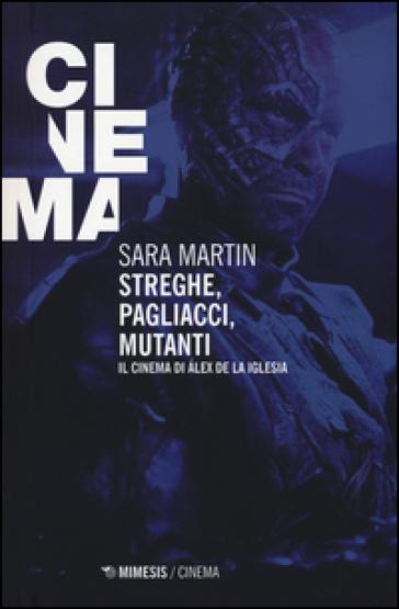 Streghe, pagliacci, mutanti. Il cinema di Alex De la Iglesia - Sara Martin   Rochesterscifianimecon.com