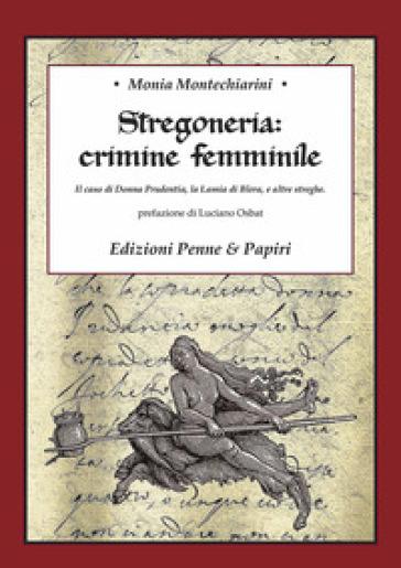 Stregoneria: crimine femminile. Il caso di Donna Prudentia, la Lamia di Blera, e altre streghe - Monia Montechiarini  