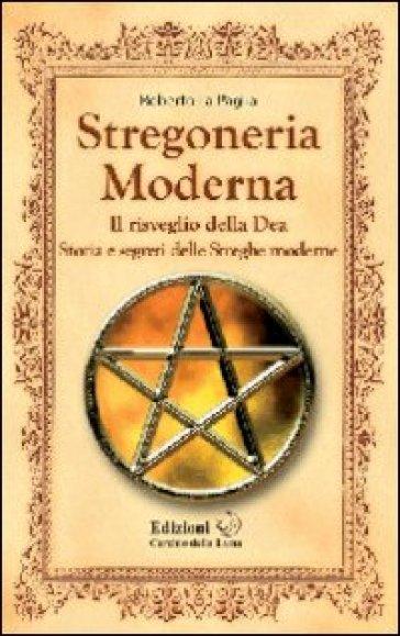 Stregoneria moderna. Il risveglio della dea. Storia e segreti delle streghe moderne - Roberto La Paglia | Thecosgala.com
