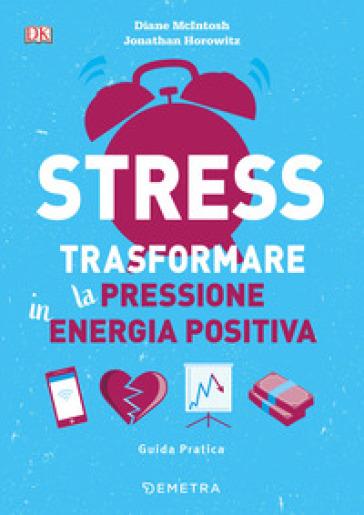 Stress. Trasformare la pressione in energia positiva - Diane McIntosh |