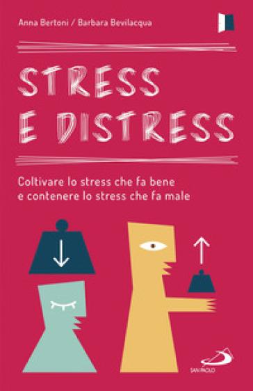 Stress e distress. Coltivare lo stress che fa bene e contenere lo stress che fa male - Anna Bertoni |