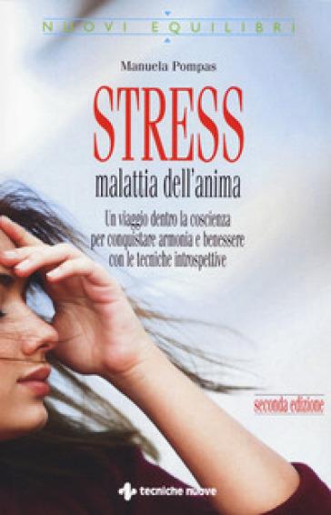Stress, malattia dell'anima. Un viaggio dentro la coscienza per conquistare armonia e benessere con le tecniche introspettive - Manuela Pompas  