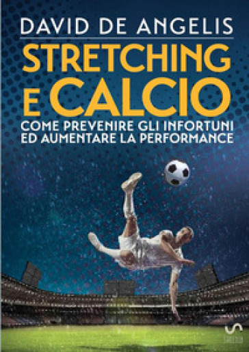 Stretching e calcio. Come prevenire gli infortuni ed aumentare la performance - David De Angelis |