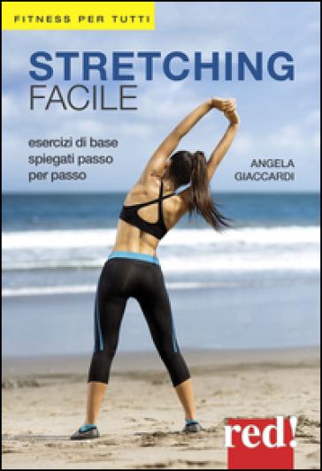 Stretching facile. Esercizi di base spiegati passo per passo - Angela Giaccardi  