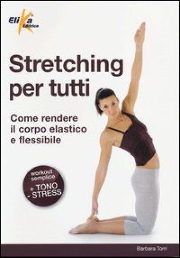 Stretching per tutti. Come rendere il corpo elastico e flessibile - Barbara Torri pdf epub