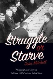 Struggle or Starve: Working-Class Unity in Belfast s 1932 Outdoor Relief Riots