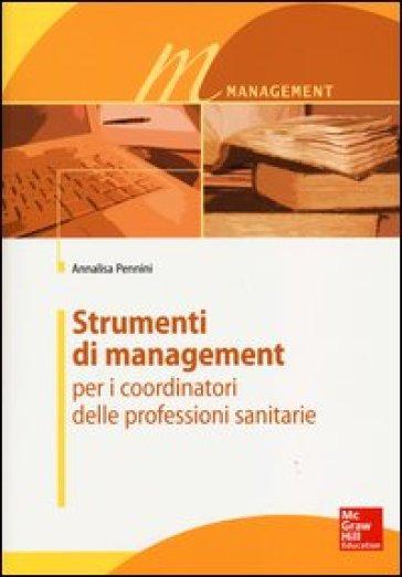 Strumenti di management per i coordinatori delle professioni sanitarie - Annalisa Pennini | Thecosgala.com