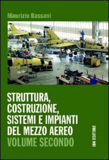Struttura, costruzione, sistemi e impianti del mezzo aereo. Con espansione online. Per gli Ist. tecnici. 2. - Maurizio Bassani  