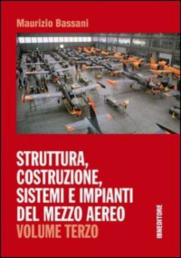 Struttura, costruzione, sistemi e impianti del mezzo aereo. Per gli Ist. tecnici. 3. - Maurizio Bassani  