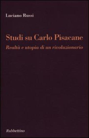 Studi su Carlo Pisacane. Realtà e utopia di un rivoluzionario - Luciano Russi |