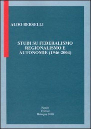Studi su federalismo regionalismo e autonomie (1946-2004) - Aldo Berselli  