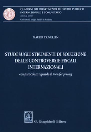 Studi sugli strumenti di soluzione delle controversie fiscali internazionali. Con particolare riguardo al «transfer pricing» - Mauro Trivellin |