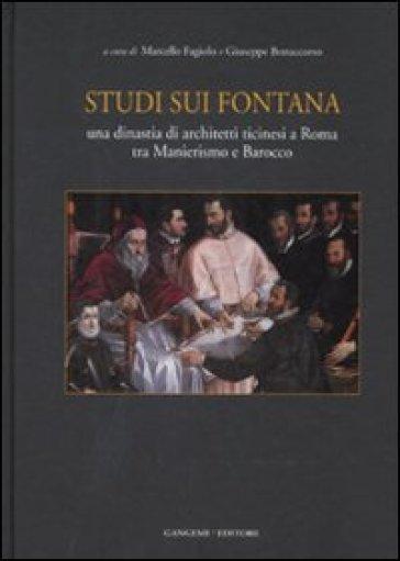 Studi sui Fontana. Una dinastia di architetti ticinesi a Roma tra manierismo e barocco - Giuseppe Bonaccorso |