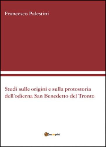 Studi sulle origini e sulla protostoria dell'odierna San Benedetto del Tronto - Francesco Palestini |