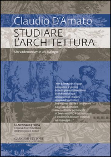 Studiare l'architettura. Un vademecum e un dialogo - Claudio D'Amato |