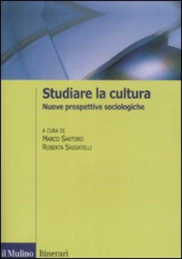 Studiare la cultura. Nuove prospettive sociologiche - R. Sassatelli |