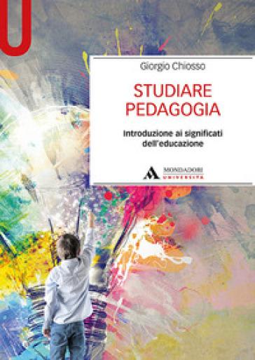 Studiare pedagogia. Introduzione ai significati dell'educazione - Giorgio Chiosso | Thecosgala.com