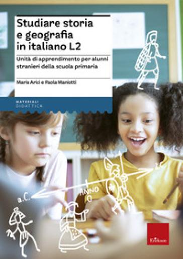 Studiare storia e geografia in italiano L2. Unità didattiche per alunni stranieri della scuola primaria - Maria Arici |