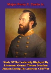 Study Of The Leadership Displayed By Lieutenant General Thomas Jonathan Jackson During The American Civil War