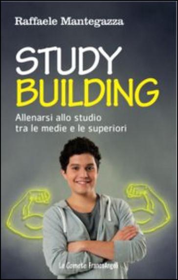 Study building. Allenarsi allo studio tra le medie e le superiori - Raffaele Mantegazza | Rochesterscifianimecon.com