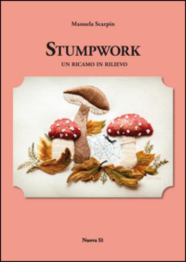 Stumpwork. Un ricamo in rilievo - Manuela Scarpin |