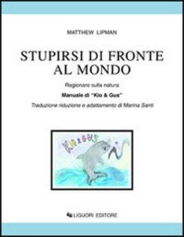 Stupirsi di fronte al mondo. Ragionare sulla natura. Manuale di «Kio & Gus». Per la Scuola elementare - Matthew Lipman |
