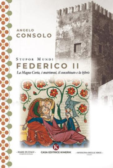 Stupor Mundi Federico II. La Magna Curia, i matrimoni, il concubinato e la hubris - Angelo Consolo  