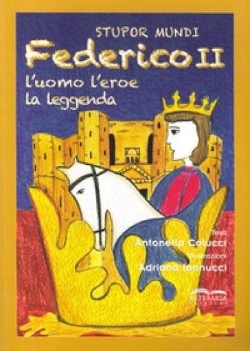 Stupor mundi. Federico II. L'uomo, l'eroe, la leggenda - Antonella Colucci |