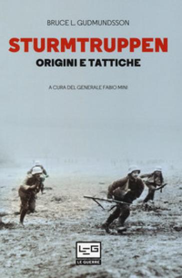 Sturmtruppen. Origini e tattiche - Bruce I. Gudmundsson |