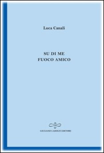 Su di me fuoco amico - Luca Canali |